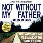 Not Without My Father: One Woman's 444-Mile Walk of the Natchez Trace | Andra Watkins