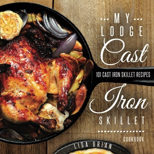 My Lodge Cast Iron Skillet Cookbook: 101 Popular & Delicious Cast Iron Skillet Recipes (Cast Iron Recipes) (Volume 1)