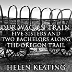 Our Wagon Train: Five Sisters and Two Bachelors along the Oregon Trail | Helen Keating