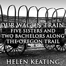 Our Wagon Train: Five Sisters and Two Bachelors along the Oregon Trail (       UNABRIDGED) by Helen Keating Narrated by Joe Smith