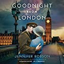 Goodnight from London: A Novel Audiobook by Jennifer Robson Narrated by Saskia Maarleveld