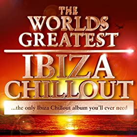 The Worlds Greatest Ibiza Chillout - the only Ibiza Chillout album you'll ever need