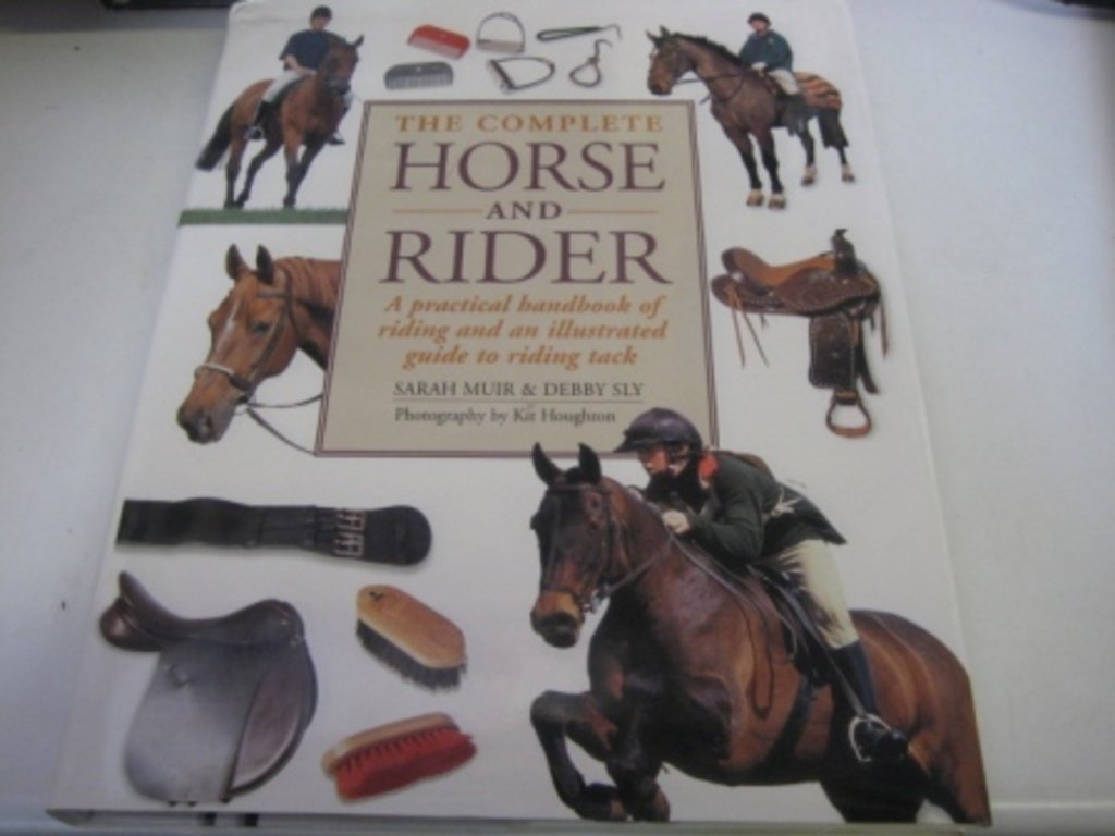 The Complete Horse and Rider: A Practical Handbook of Riding and an Illustrated Guide to Riding Tack, Sarah Muir; Debby Sly