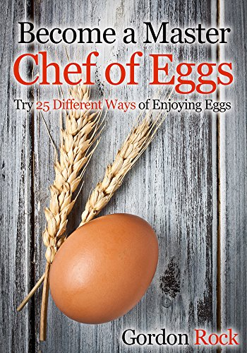 Become a Master Chef of Eggs: Try 25 Different Ways of Enjoying Eggs by Gordon Rock