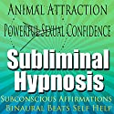 Animal Attraction Subliminal Hypnosis: Powerful Sexual Confidence, Subconscious Affirmations, Binaural Beats, Self-Help Speech by Subliminal Hypnosis Narrated by Joel Thielke