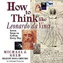 How to Think Like Leonardo da Vinci: Seven Steps to Genius Every Day Audiobook by Michael J. Gelb Narrated by Doug Ordunio