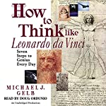 How to Think Like Leonardo da Vinci: Seven Steps to Genius Every Day | Michael J. Gelb