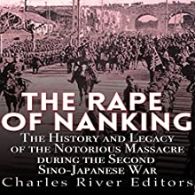 The Rape of Nanking: The History and Legacy of the Notorious Massacre During the Second Sino-Japanese War Audiobook by  Charles River Editors Narrated by Colin Fluxman