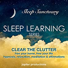 Clear the Clutter, Free Your Home, Free Your Life: Sleep Learning, Hypnosis, Relaxation, Meditation & Affirmations  by Jupiter Productions Narrated by Anna Thompson