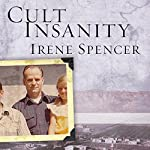 Cult Insanity: A Memoir of Polygamy, Prophets, and Blood Atonement | Irene Spencer