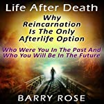 Life After Death: Why Reincarnation Is the Only Afterlife Option: Who Were You in the Past And Who You Will Be in the Future | Barry Rose