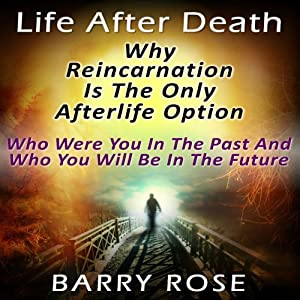 Life After Death: Why Reincarnation Is the Only Afterlife Option: Who Were You in the Past And Who You Will Be in the Future | [Barry Rose]