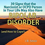 39 Signs That the Narcissist or OCPD Person in Your Life May Also Have Bipolar Disorder (...And How to Cope!): Transcend Mediocrity, Book 52 | J.B. Snow