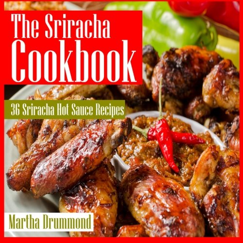 The Sriracha Cookbook: 36 Sriracha Hot Sauce Recipes by Martha Drummond
