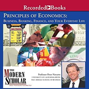 The Modern Scholar: Principles of Economics: Business, Banking, Finance, and Your Life | [Peter Navarro]