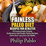 Painless Paleo Diet Recipes for Athletes: 50 Simple Endurance and Power Paleo Recipes Even Your Lazy Ass Can Make | Philip Pablo