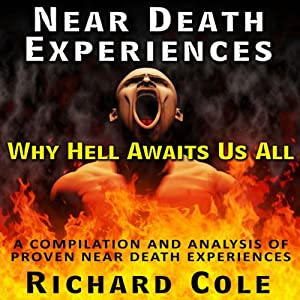 Near Death Experience: Why Hell Awaits Us All : A Compilation And Analysis Of Proven Near Death Experiences | [Richard Cole]