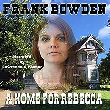 A Home for Rebecca | Livre audio Auteur(s) :  Frank Bowden Narrateur(s) :  Lawrence D Palmer