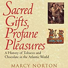 Sacred Gifts, Profane Pleasures: A History of Tobacco and Chocolate in the Atlantic World (       UNABRIDGED) by Marcy Norton Narrated by Cynthia Wallace