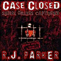 Case Closed: Serial Killers Captured (       UNABRIDGED) by RJ Parker Narrated by David Gilmore