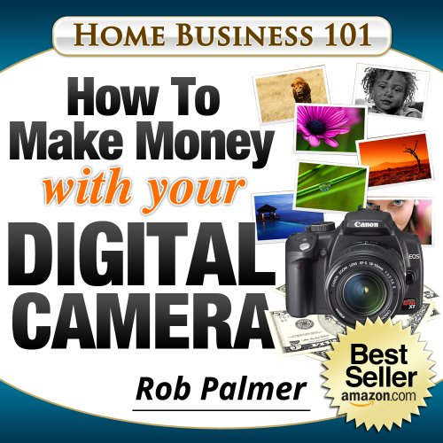 Home Business 101...How To Make Money with Your Digital Camera: The Fun and Easy Way To Make Money From Home