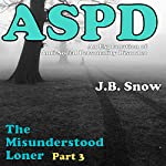 The Misunderstood Loner - Part 3 - ASPD Anti-Social Personality Disorder: An Explanation of Anti-Social Personality Disorder | J.B. Snow