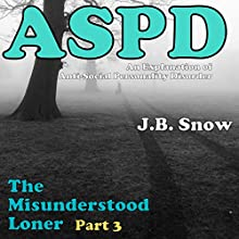 The Misunderstood Loner - Part 3 - ASPD Anti-Social Personality Disorder: An Explanation of Anti-Social Personality Disorder (       UNABRIDGED) by J.B. Snow Narrated by Nathan W Wood