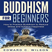Buddhism for Beginners: How to Practice Buddhism to Reduce Stress and Achieve Happiness Audiobook by Edward Wilson Narrated by Ted Warren