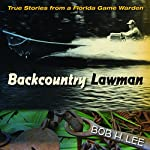 Backcountry Lawman: True Stories from a Florida Game Warden | Bob H. Lee,Raymond Arsenault (foreword),Gary R. Mormino (foreword)