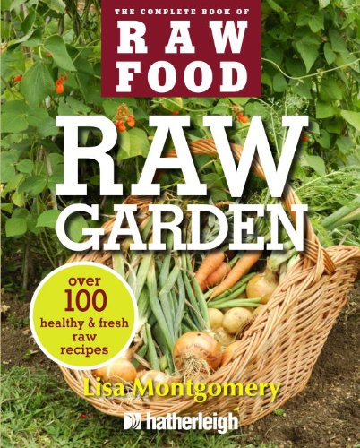 Lisa Montgomery - Raw Garden: Over 100 Healthy and Fresh Raw Recipes (The Complete Book of Raw Food Series)
