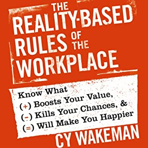 The Reality-Based Rules of the Workplace: Know What Boosts Your Value, Kills Your Chances, and Will Make You Happier | [Cy Wakeman]
