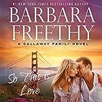 So This Is Love: Callaways, #2 (Volume 2) | Barbara Freethy