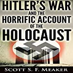 Hitler's War and the Horrific Account of the Holocaust | Scott S. F. Meaker