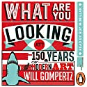 What Are You Looking At?: 150 Years of Modern Art in the Blink of an Eye (       UNABRIDGED) by Will Gompertz Narrated by Roy McMillan
