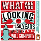 What Are You Looking At?: 150 Years of Modern Art in the Blink of an Eye Hörbuch von Will Gompertz Gesprochen von: Roy McMillan