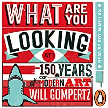 What Are You Looking At?: 150 Years of Modern Art in the Blink of an Eye Audiobook by Will Gompertz Narrated by Roy McMillan