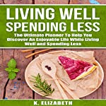 Living Well, Spending Less: The Ultimate Planner to Help You Discover an Enjoyable Life While Living Well and Spending Less | K. Elizabeth