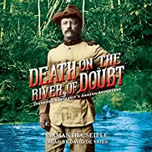 Death on the River of Doubt: Theodore Roosevelt's Amazon Adventure Audiobook by Samantha Seiple Narrated by David de Vries