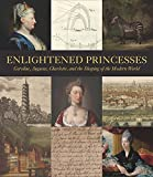 img - for Enlightened Princesses: Caroline, Augusta, Charlotte, and the Shaping of the Modern World book / textbook / text book