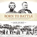 Born to Battle: Grant and Forrest: Shiloh, Vicksburg, and Chattanooga: The Campaigns that Doomed the Confederacy Audiobook by Jack Hurst Narrated by Joe Barrett