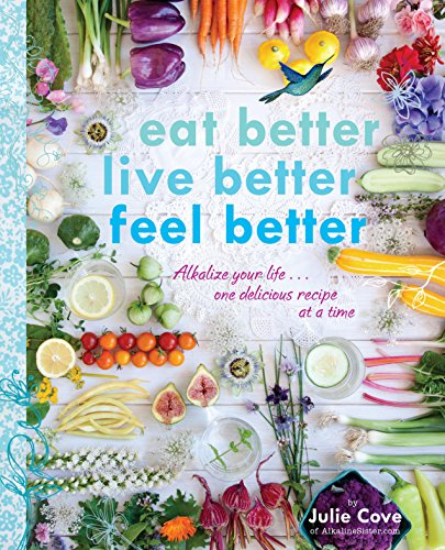Download Eat Better, Live Better, Feel Better: Alkalize Your Life...One Delicious Recipe at a Time