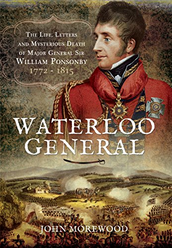 Waterloo General: The Life, Letters and Mysterious Death of Major General Sir William Ponsonby 1772 - 1815
