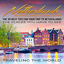 Netherlands - Netherlands Travel Guide: The 30 Best Tips for Your Trip to Netherlands - The Places You Have to See Audiobook by  Traveling The World Narrated by J D Kelly