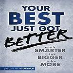 Your Best Just Got Better: Work Smarter, Think Bigger, Make More   Jason W Womack