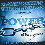 Manifesting Your Dreams Through the Power of Forgiveness | Jennifer Maxwell