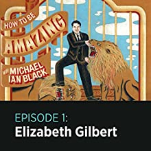 How to Be Amazing with Elizabeth Gilbert  by Michael Ian Black Narrated by Michael Ian Black, Elizabeth Gilbert