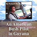An American Bush Pilot in Guyana (       UNABRIDGED) by Robert Rice Narrated by Robert Rice
