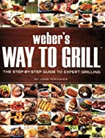 Weber's Way to Grill: The Step-by-Step Guide to Expert Grilling (Sunset Books) by Oxmoor House
