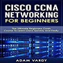 Cisco CCNA Networking for Beginners: The Ultimate Beginners Crash Course to Learn Cisco Quickly and Easily Audiobook by Adam Vardy Narrated by Jason Lovett