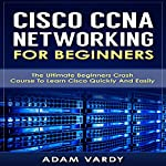 Cisco CCNA Networking for Beginners: The Ultimate Beginners Crash Course to Learn Cisco Quickly and Easily | Adam Vardy